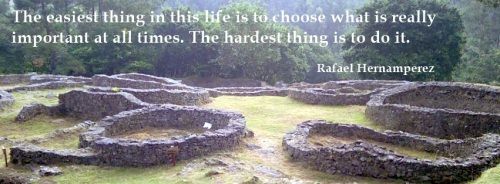 The easiest thing in this life is choose what is really important at all times. The hardest thing is do it.- Rafael Hernamperez