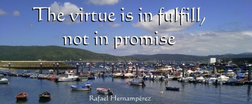 The virtue is in fulfill, not in promise.- Rafael Hernamperez